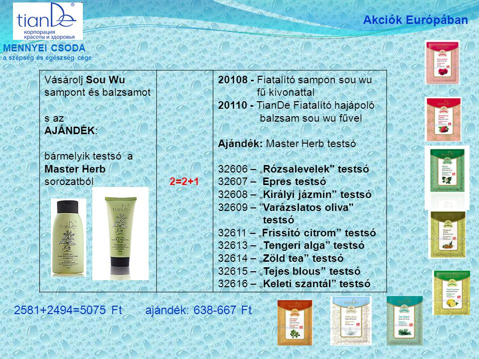 """MENNYEI CSODA a szépség és egészség cége Akciók Európában Vásárolj Sou Wu sampont és balzsamot s az AJÁNDÉK: bármelyik testsó a Master Herb sorozatból 2=2+1 20108 - Fiatalító sampon sou wu fű kivonattal 20110 - TianDe Fiatalító hajápoló balzsam sou wu fűvel Ajándék: Master Herb testsó 32606 – """"Rózsalevelek testsó 32607 – Epres testsó 32608 – """"Királyi jázmin testsó 32609 – Varázslatos oliva testsó 32611 – """"Frissító citrom testsó 32613 – """"Tengeri alga testsó 32614 – """"Zöld tea testsó 32615 – """"Tejes blous testsó 32616 – """"Keleti szantál testsó 2581+2494=5075 Ft ajándék: 638-667 Ft"""