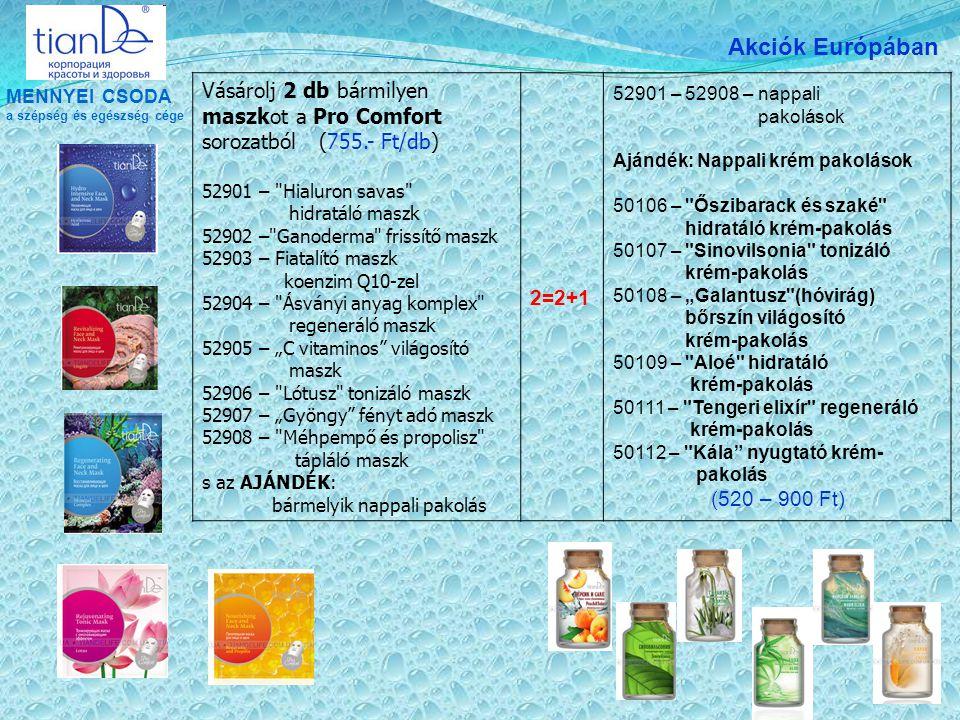 """MENNYEI CSODA a szépség és egészség cége Akciók Európában Vásárolj 2 db bármilyen maszkot a Pro Comfort sorozatból (755.- Ft/db) 52901 – Hialuron savas hidratáló maszk 52902 – Ganoderma frissítő maszk 52903 – Fiatalító maszk koenzim Q10-zel 52904 – Ásványi anyag komplex regeneráló maszk 52905 – """"C vitaminos világosító maszk 52906 – Lótusz tonizáló maszk 52907 – """"Gyöngy fényt adó maszk 52908 – Méhpempő és propolisz tápláló maszk s az AJÁNDÉK: bármelyik nappali pakolás 2=2+1 52901 – 52908 – nappali pakolások Ajándék: Nappali krém pakolások 50106 – Őszibarack és szaké hidratáló krém-pakolás 50107 – Sinovilsonia tonizáló krém-pakolás 50108 – """"Galantusz (hóvirág) bőrszín világosító krém-pakolás 50109 – Aloé hidratáló krém-pakolás 50111 – Tengeri elixír regeneráló krém-pakolás 50112 – Kála nyugtató krém- pakolás (520 – 900 Ft)"""