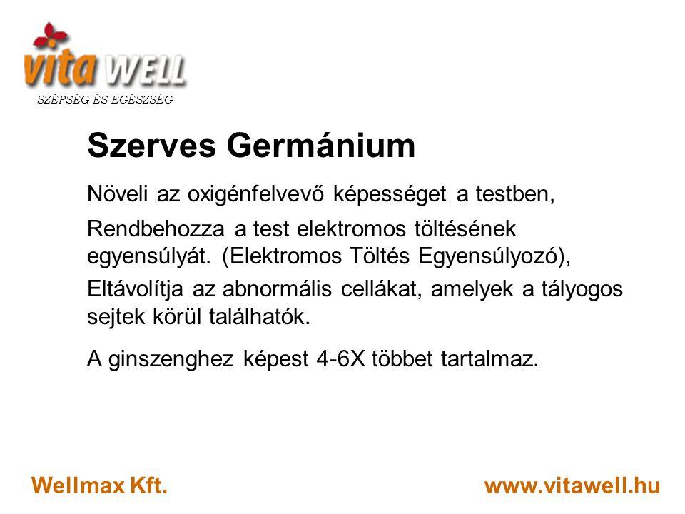 www.vitawell.hu SZÉPSÉG ÉS EGÉSZSÉG Wellmax Kft. Szerves Germánium Növeli az oxigénfelvevő képességet a testben, Rendbehozza a test elektromos töltésé