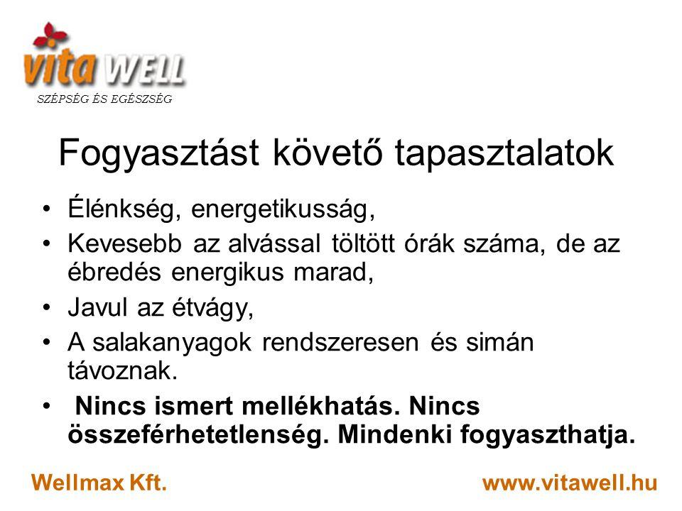 www.vitawell.hu SZÉPSÉG ÉS EGÉSZSÉG Wellmax Kft. Fogyasztást követő tapasztalatok •Élénkség, energetikusság, •Kevesebb az alvással töltött órák száma,