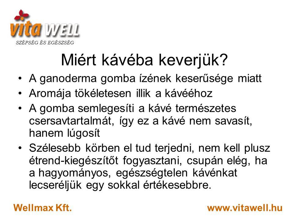 www.vitawell.hu SZÉPSÉG ÉS EGÉSZSÉG Wellmax Kft. Miért kávéba keverjük? •A ganoderma gomba ízének keserűsége miatt •Aromája tökéletesen illik a kávééh