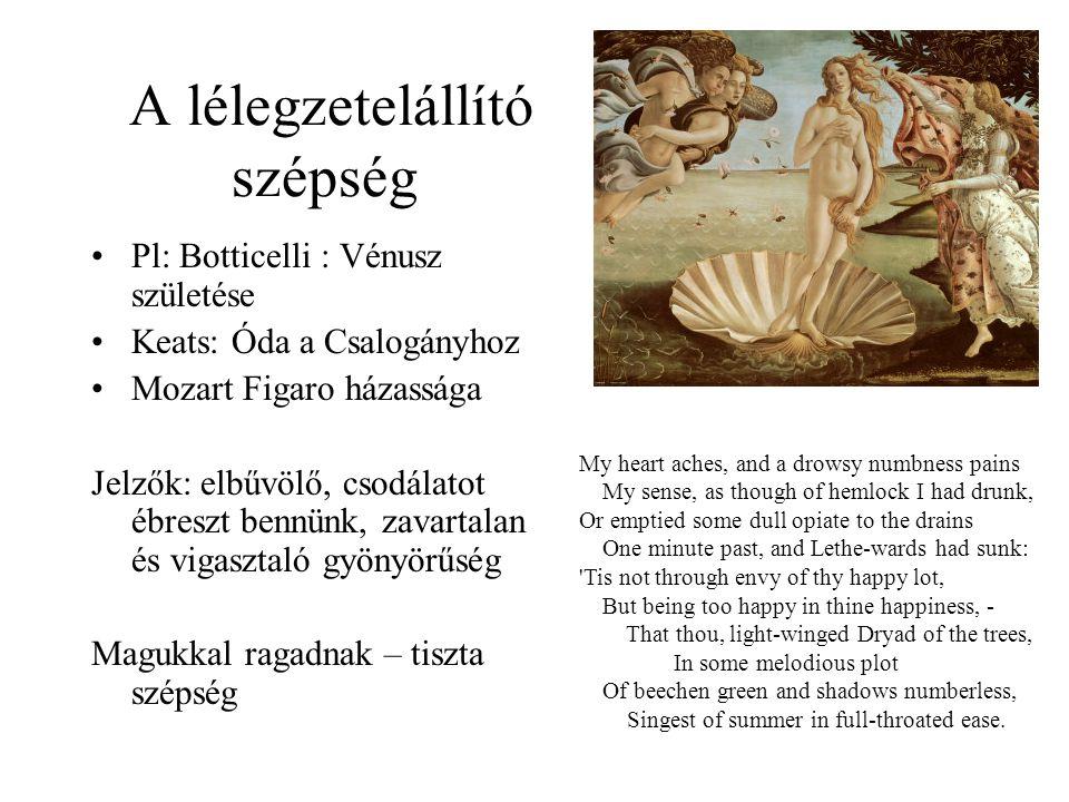 A lélegzetelállító szépség •Pl: Botticelli : Vénusz születése •Keats: Óda a Csalogányhoz •Mozart Figaro házassága Jelzők: elbűvölő, csodálatot ébreszt bennünk, zavartalan és vigasztaló gyönyörűség Magukkal ragadnak – tiszta szépség My heart aches, and a drowsy numbness pains My sense, as though of hemlock I had drunk, Or emptied some dull opiate to the drains One minute past, and Lethe-wards had sunk: Tis not through envy of thy happy lot, But being too happy in thine happiness, - That thou, light-winged Dryad of the trees, In some melodious plot Of beechen green and shadows numberless, Singest of summer in full-throated ease.