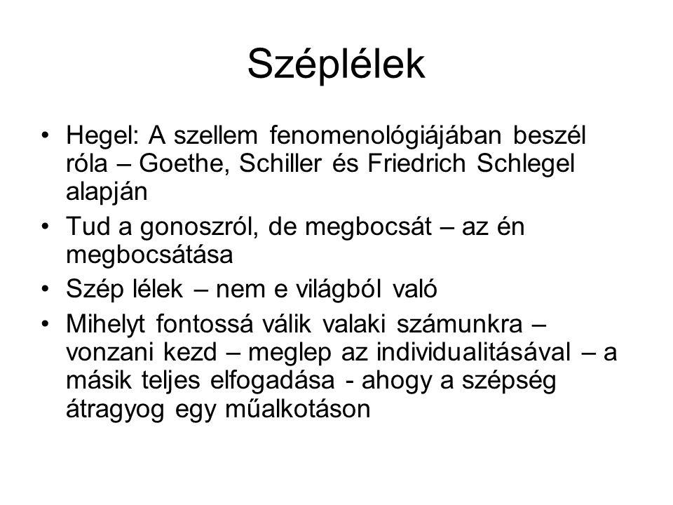 Széplélek •Hegel: A szellem fenomenológiájában beszél róla – Goethe, Schiller és Friedrich Schlegel alapján •Tud a gonoszról, de megbocsát – az én megbocsátása •Szép lélek – nem e világból való •Mihelyt fontossá válik valaki számunkra – vonzani kezd – meglep az individualitásával – a másik teljes elfogadása - ahogy a szépség átragyog egy műalkotáson