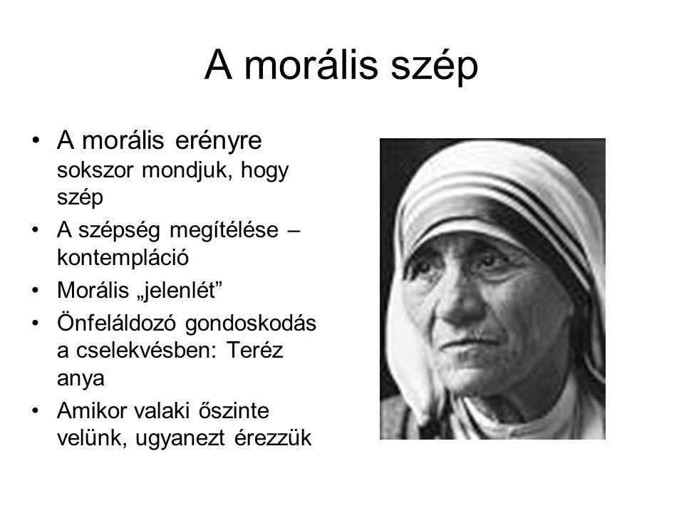 """A morális szép •A morális erényre sokszor mondjuk, hogy szép •A szépség megítélése – kontempláció •Morális """"jelenlét"""" •Önfeláldozó gondoskodás a csele"""