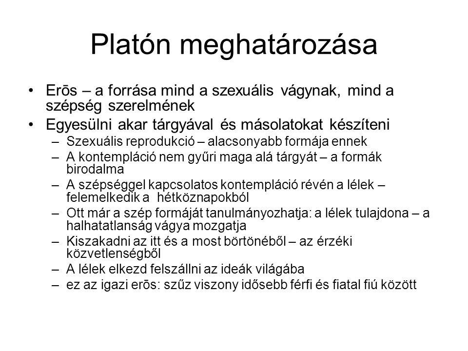 Platón meghatározása •Erōs – a forrása mind a szexuális vágynak, mind a szépség szerelmének •Egyesülni akar tárgyával és másolatokat készíteni –Szexuá