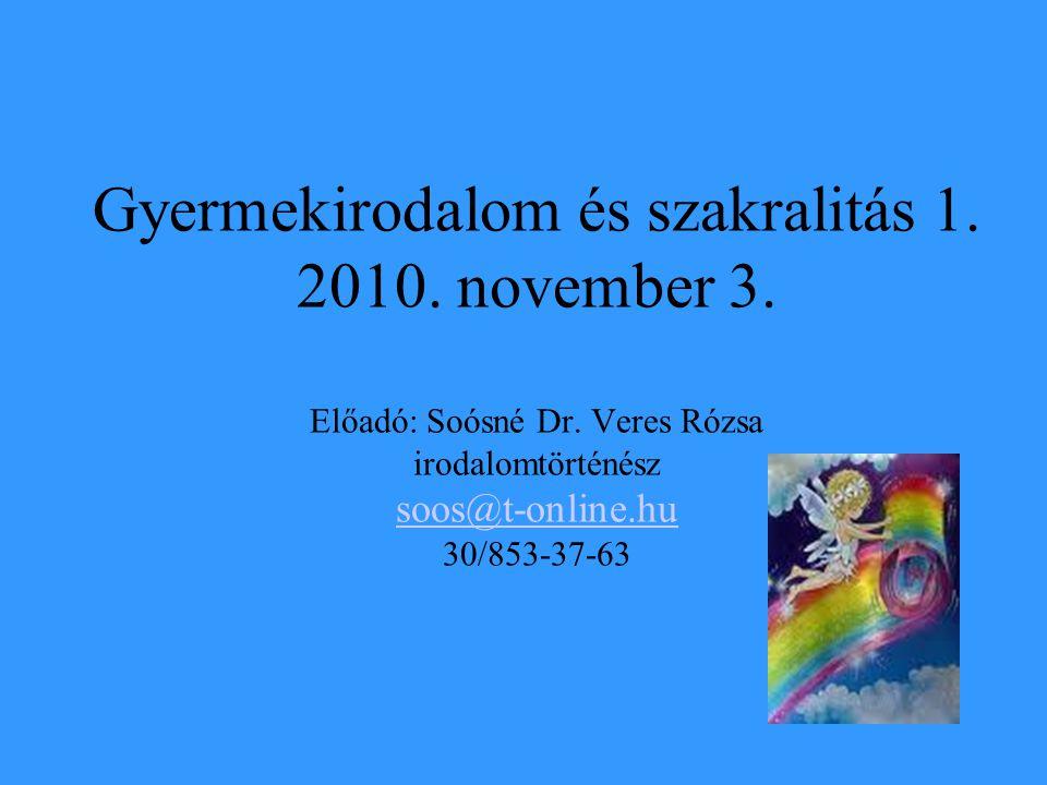 Gyermekirodalom és szakralitás 1. 2010. november 3. Előadó: Soósné Dr. Veres Rózsa irodalomtörténész soos@t-online.hu 30/853-37-63 soos@t-online.hu