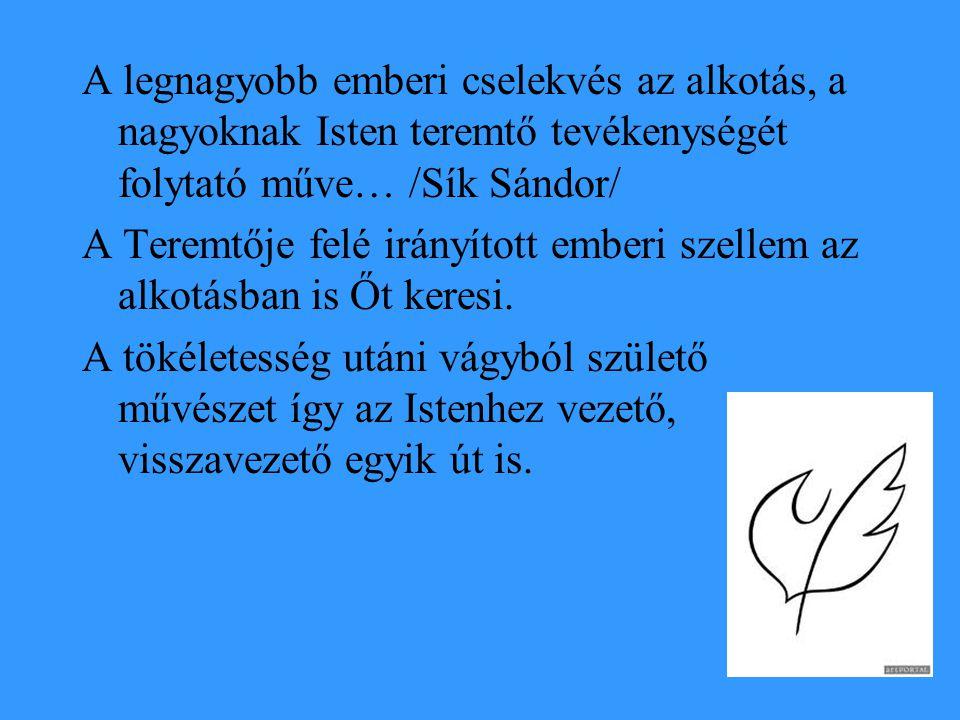 A legnagyobb emberi cselekvés az alkotás, a nagyoknak Isten teremtő tevékenységét folytató műve… /Sík Sándor/ A Teremtője felé irányított emberi szell