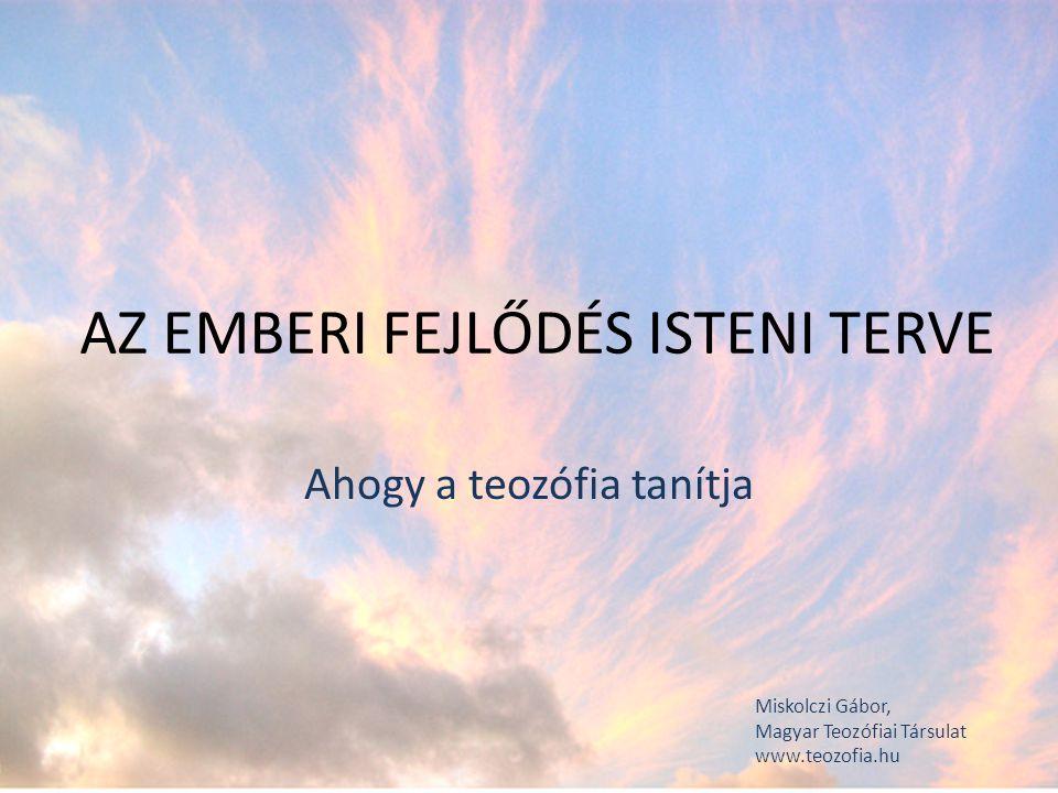 AZ EMBERI FEJLŐDÉS ISTENI TERVE Ahogy a teozófia tanítja Miskolczi Gábor, Magyar Teozófiai Társulat www.teozofia.hu