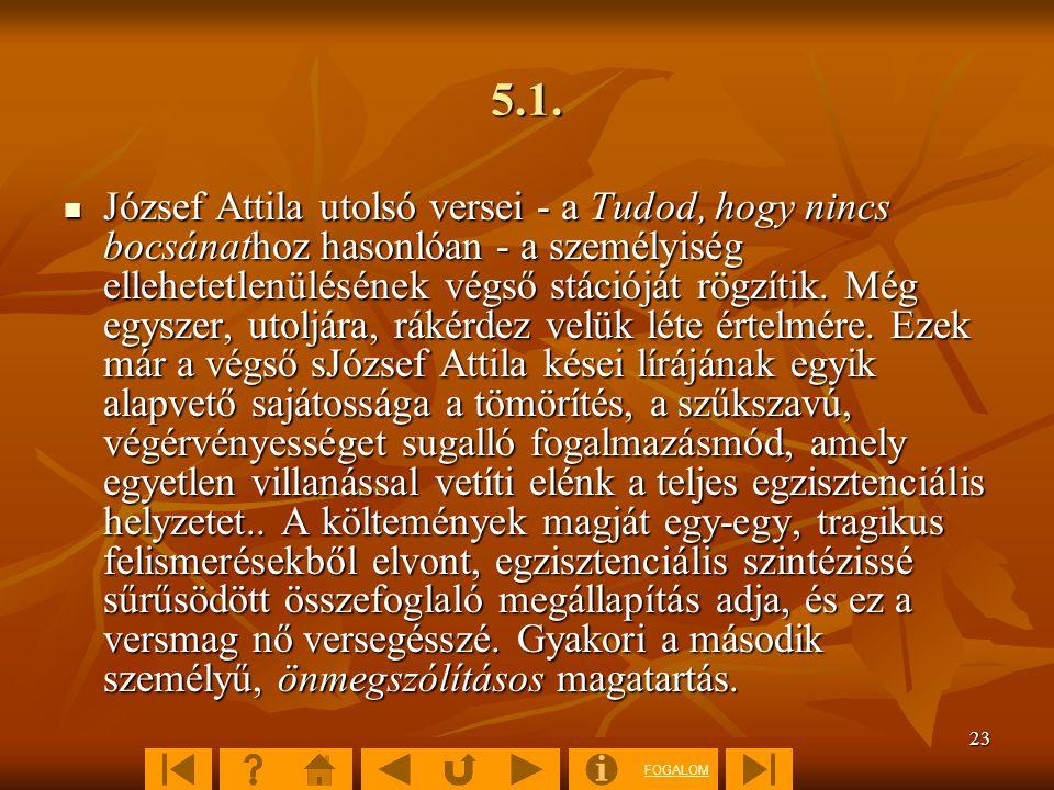 FOGALOM 23 5.1.  József Attila utolsó versei - a Tudod, hogy nincs bocsánathoz hasonlóan - a személyiség ellehetetlenülésének végső stációját rögzíti
