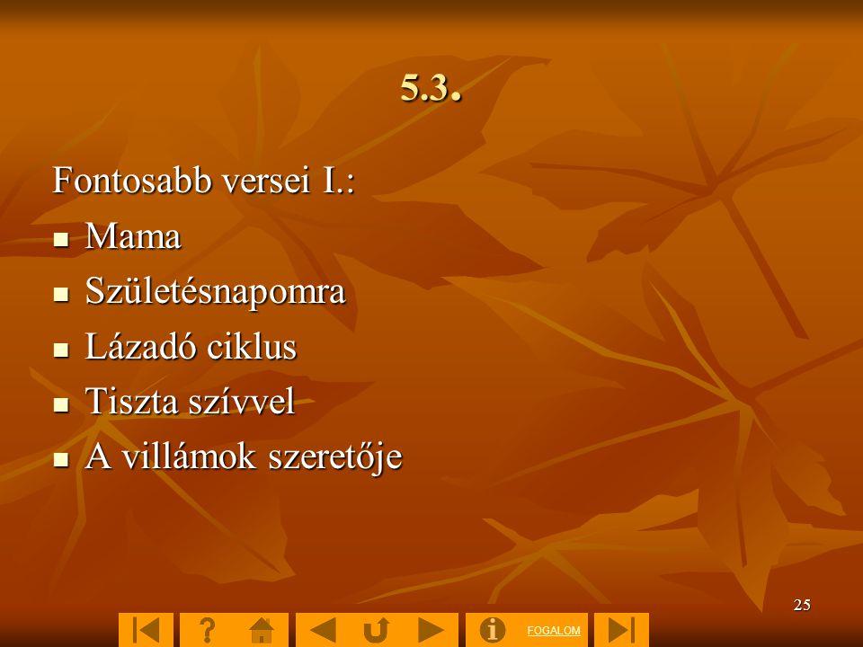 FOGALOM 25 5.3. Fontosabb versei I.:  Mama  Születésnapomra  Lázadó ciklus  Tiszta szívvel  A villámok szeretője