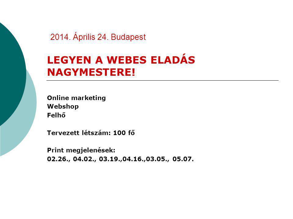 2014. Április 24. Budapest LEGYEN A WEBES ELADÁS NAGYMESTERE! Online marketing Webshop Felhő Tervezett létszám: 100 fő Print megjelenések: 02.26., 04.