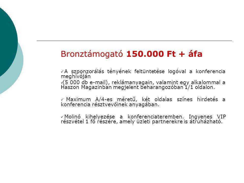 Bronztámogató 150.000 Ft + áfa  A szponzorálás tényének feltüntetése logóval a konferencia meghívóján  (5 000 db e-mail), reklámanyagain, valamint egy alkalommal a Haszon Magazinban megjelent beharangozóban 1/1 oldalon.