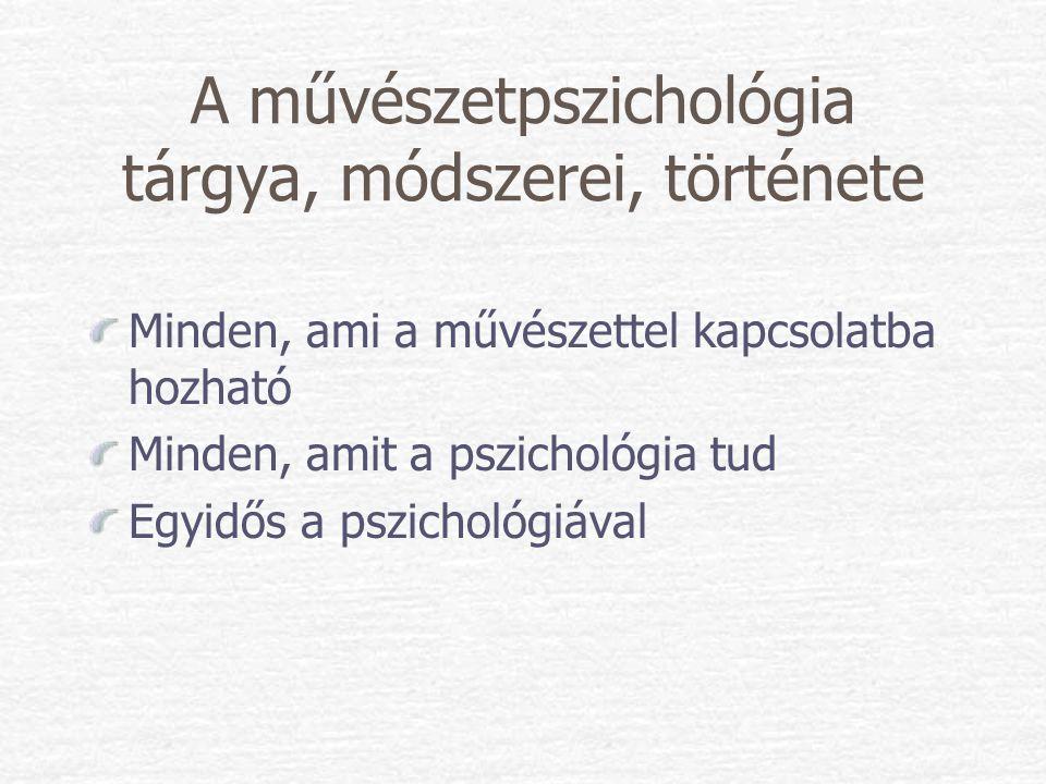 A művészetpszichológia tárgya, módszerei, története Minden, ami a művészettel kapcsolatba hozható Minden, amit a pszichológia tud Egyidős a pszichológ