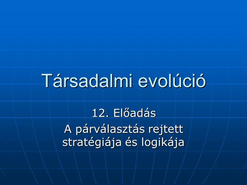 Társadalmi evolúció 12. Előadás A párválasztás rejtett stratégiája és logikája