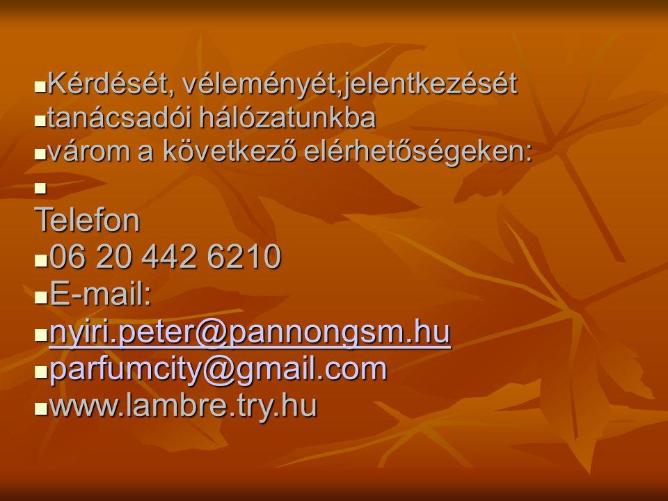  Kérdését, véleményét,jelentkezését  tanácsadói hálózatunkba  várom a következő elérhetőségeken: Telefon  06 20 442 6210  E-mail:  nyiri.peter@pannongsm.hu nyiri.peter@pannongsm.hu  parfumcity@gmail.com  www.lambre.try.hu