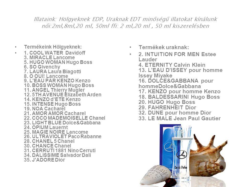 Illataink: Hölgyeknek EDP, Uraknak EDT minőségű illatokat kínálunk női:2ml,8ml,20 ml, 50ml ffi: 2 ml,20 ml, 50 ml kiszerelésben •Termékeink Hölgyeknek: •1.