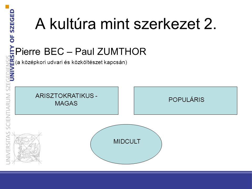 A kultúra mint szerkezet 2. Pierre BEC – Paul ZUMTHOR (a középkori udvari és közköltészet kapcsán) ARISZTOKRATIKUS - MAGAS POPULÁRIS MIDCULT
