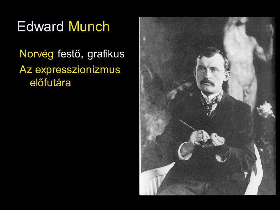 Edward Munch Norvég festő, grafikus Az expresszionizmus előfutára
