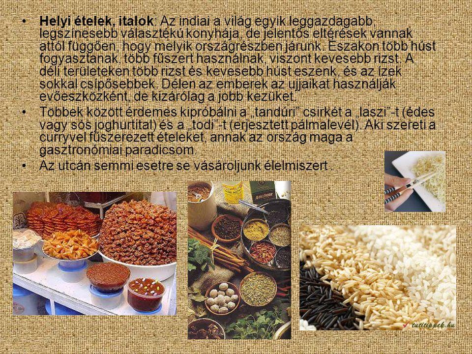 •Helyi ételek, italok: Az indiai a világ egyik leggazdagabb, legszínesebb választékú konyhája, de jelentős eltérések vannak attól függően, hogy melyik