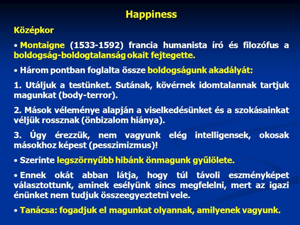 Happiness Középkor • Montaigne (1533-1592) francia humanista író és filozófus a boldogság-boldogtalanság okait fejtegette. • Három pontban foglalta ös