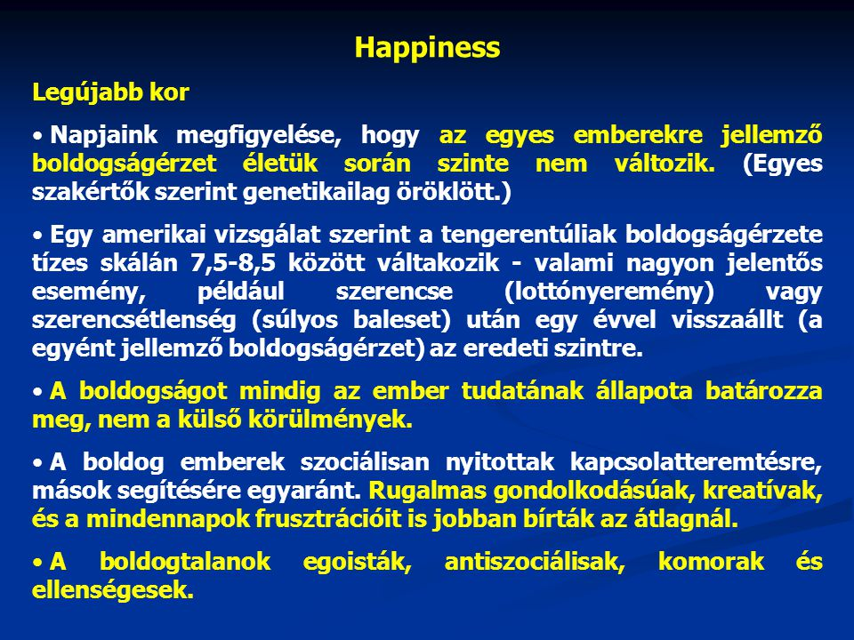 Legújabb kor • pszichológusok szerint a boldogság bonyolult fogalom, aminek legalább három jellemző összetevője van: - intenzív öröm - általános megelégedettség - a depresszió és szorongás hiánya • Ed Dienen, boldogságkutató professzor: - anyagi jólét - jól működő demokrácia - stabil jogbiztonság - jó infrastruktúra - hosszú, egészségben megélt élettartam • Szerinte a boldogság napjainkba a skandináv országokban lakik - pozitív életszemléletük • A legboldogtalanabbnak a volt szocialista országok, valamint a legfejletlenebb államok lakói.