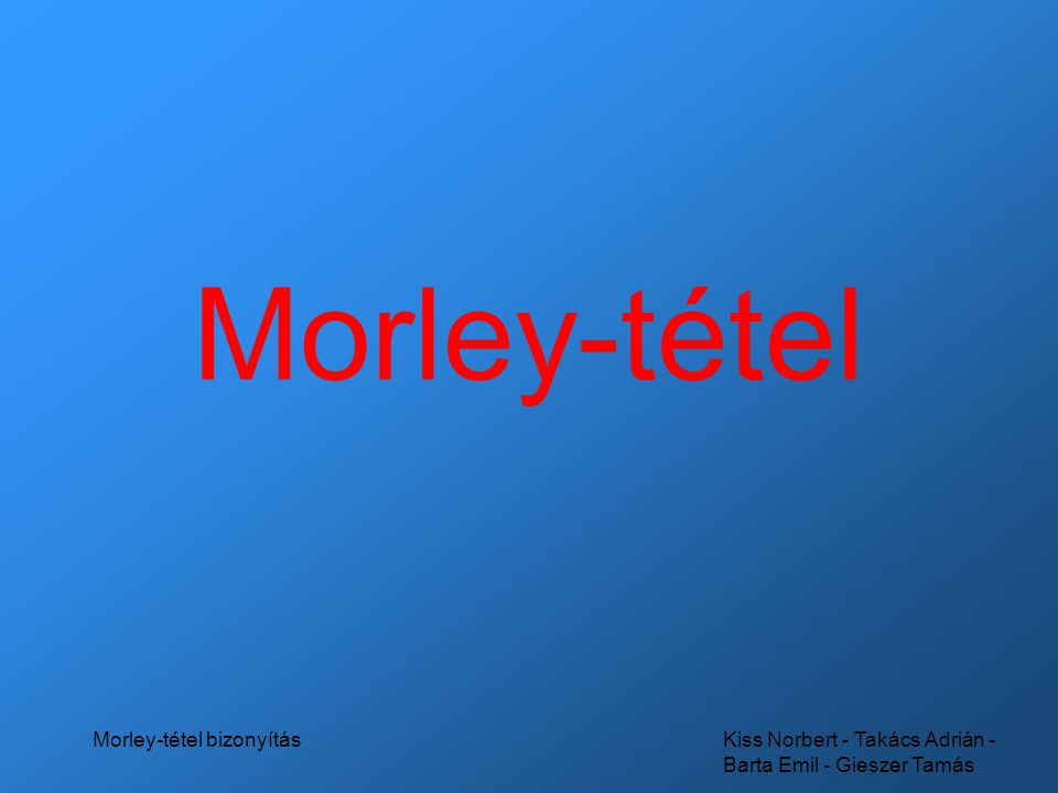 Kiss Norbert - Takács Adrián - Barta Emil - Gieszer Tamás Morley-tétel bizonyítás Története •Frank Morley •1899-ben felfedezte •1909-ben nyilvánosságra került •1929-ben publikálta