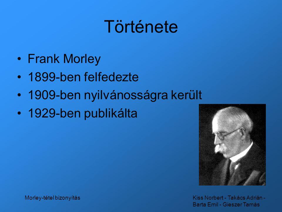 Kiss Norbert - Takács Adrián - Barta Emil - Gieszer Tamás Morley-tétel bizonyítás A tétel Egy tetszőleges háromszögben a szomszédos szögharmadolók 3 metszéspontja egy egyenlő oldalú háromszöget határoz meg.