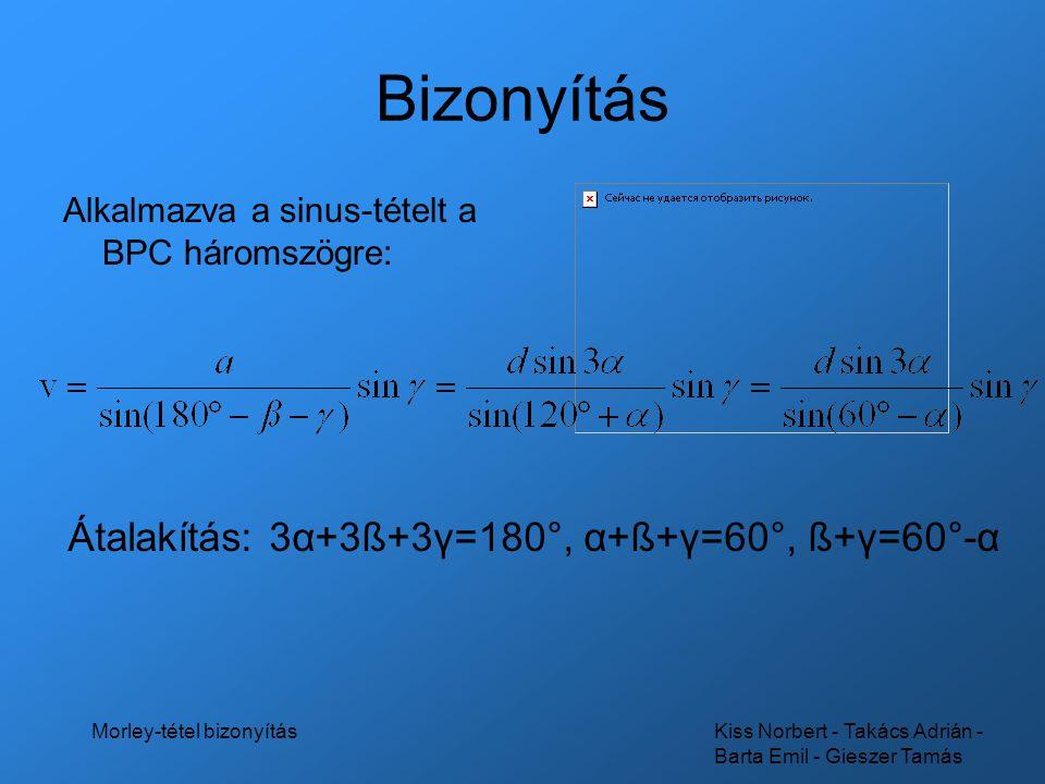 Kiss Norbert - Takács Adrián - Barta Emil - Gieszer Tamás Morley-tétel bizonyítás Bizonyítás Alkalmazva a sinus-tételt a BPC háromszögre: Átalakítás: