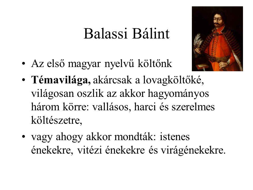Balassi Bálint •Az első magyar nyelvű költőnk •Témavilága, akárcsak a lovagköltőké, világosan oszlik az akkor hagyományos három körre: vallásos, harci és szerelmes költészetre, •vagy ahogy akkor mondták: istenes énekekre, vitézi énekekre és virágénekekre.