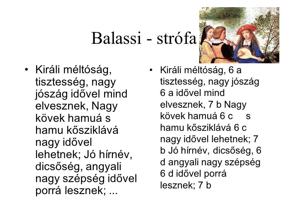 Balassi - strófa •Királi méltóság, tisztesség, nagy jószág idővel mind elvesznek, Nagy kövek hamuá s hamu kősziklává nagy idővel lehetnek; Jó hírnév, dicsőség, angyali nagy szépség idővel porrá lesznek;...