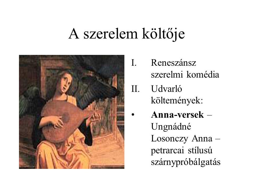 A szerelem költője I.Reneszánsz szerelmi komédia II.Udvarló költemények: •Anna-versek – Ungnádné Losonczy Anna – petrarcai stílusú szárnypróbálgatás