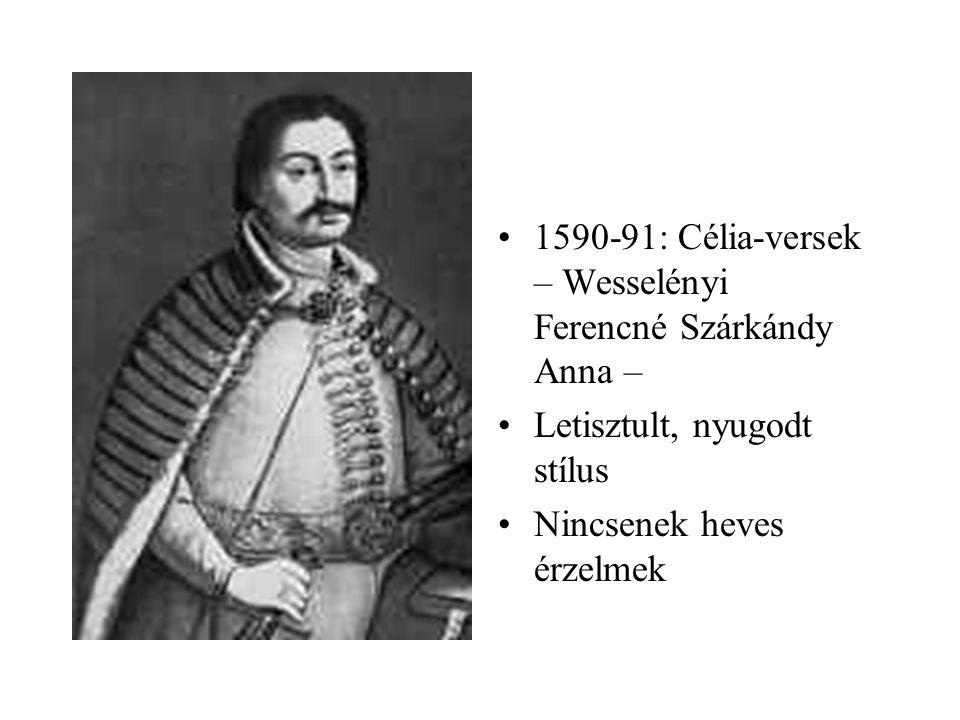 •1590-91: Célia-versek – Wesselényi Ferencné Szárkándy Anna – •Letisztult, nyugodt stílus •Nincsenek heves érzelmek