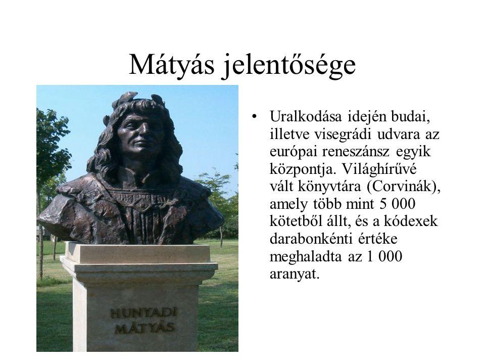 Mátyás jelentősége •Uralkodása idején budai, illetve visegrádi udvara az európai reneszánsz egyik központja. Világhírűvé vált könyvtára (Corvinák), am