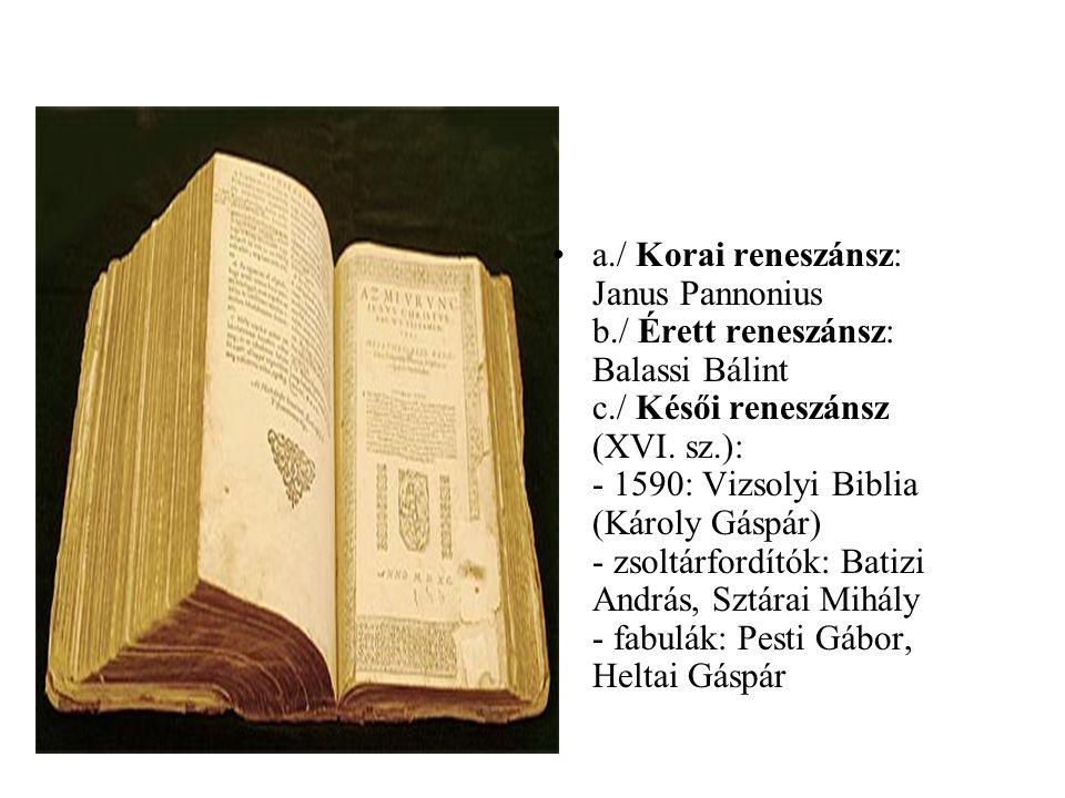 •a./ Korai reneszánsz: Janus Pannonius b./ Érett reneszánsz: Balassi Bálint c./ Késői reneszánsz (XVI. sz.): - 1590: Vizsolyi Biblia (Károly Gáspár) -