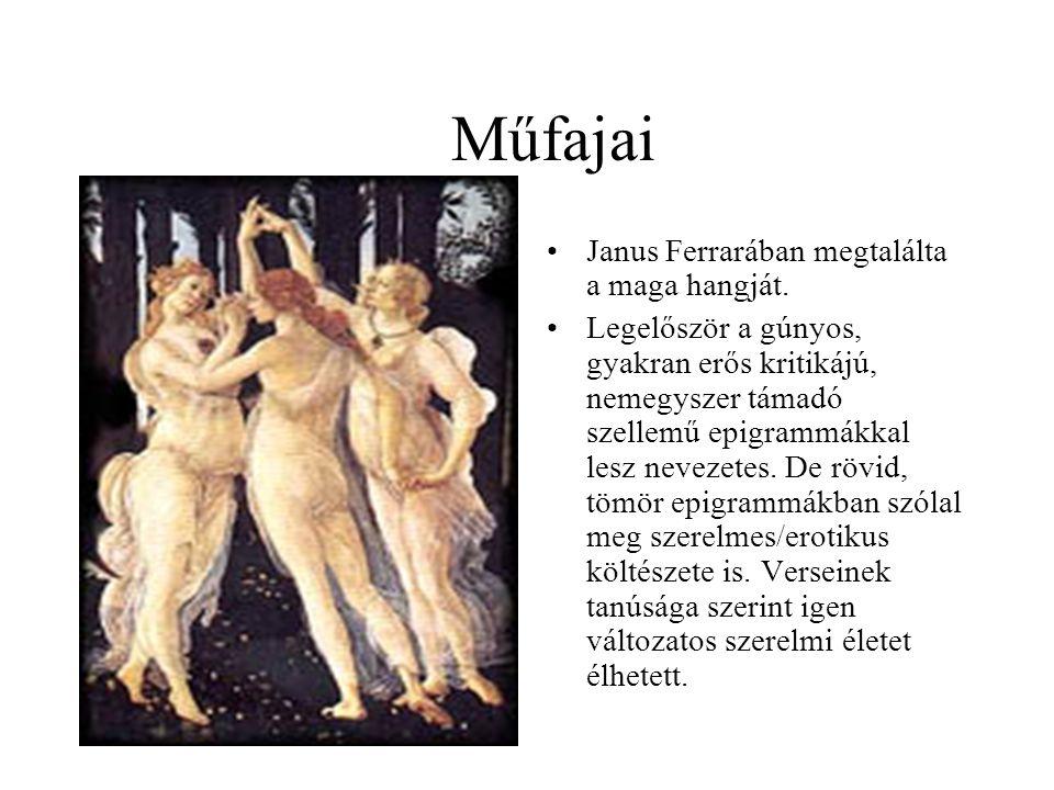 Műfajai •Janus Ferrarában megtalálta a maga hangját. •Legelőször a gúnyos, gyakran erős kritikájú, nemegyszer támadó szellemű epigrammákkal lesz nevez