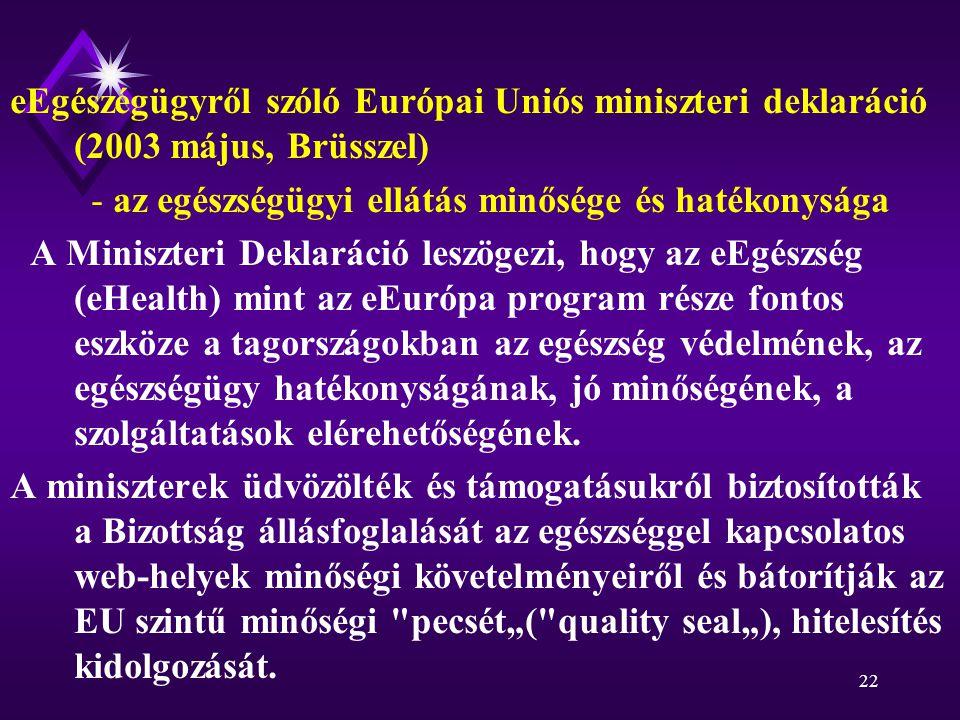 22 eEgészégügyről szóló Európai Uniós miniszteri deklaráció (2003 május, Brüsszel) - az egészségügyi ellátás minősége és hatékonysága A Miniszteri Deklaráció leszögezi, hogy az eEgészség (eHealth) mint az eEurópa program része fontos eszköze a tagországokban az egészség védelmének, az egészségügy hatékonyságának, jó minőségének, a szolgáltatások elérehetőségének.