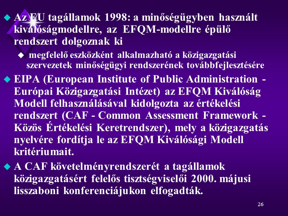 26 u Az EU tagállamok 1998: a minőségügyben használt kiválóságmodellre, az EFQM-modellre épülő rendszert dolgoznak ki u megfelelő eszközként alkalmazható a közigazgatási szervezetek minőségügyi rendszerének továbbfejlesztésére u EIPA (European Institute of Public Administration - Európai Közigazgatási Intézet) az EFQM Kiválóság Modell felhasználásával kidolgozta az értékelési rendszert (CAF - Common Assessment Framework - Közös Értékelési Keretrendszer), mely a közigazgatás nyelvére fordítja le az EFQM Kiválósági Modell kritériumait.