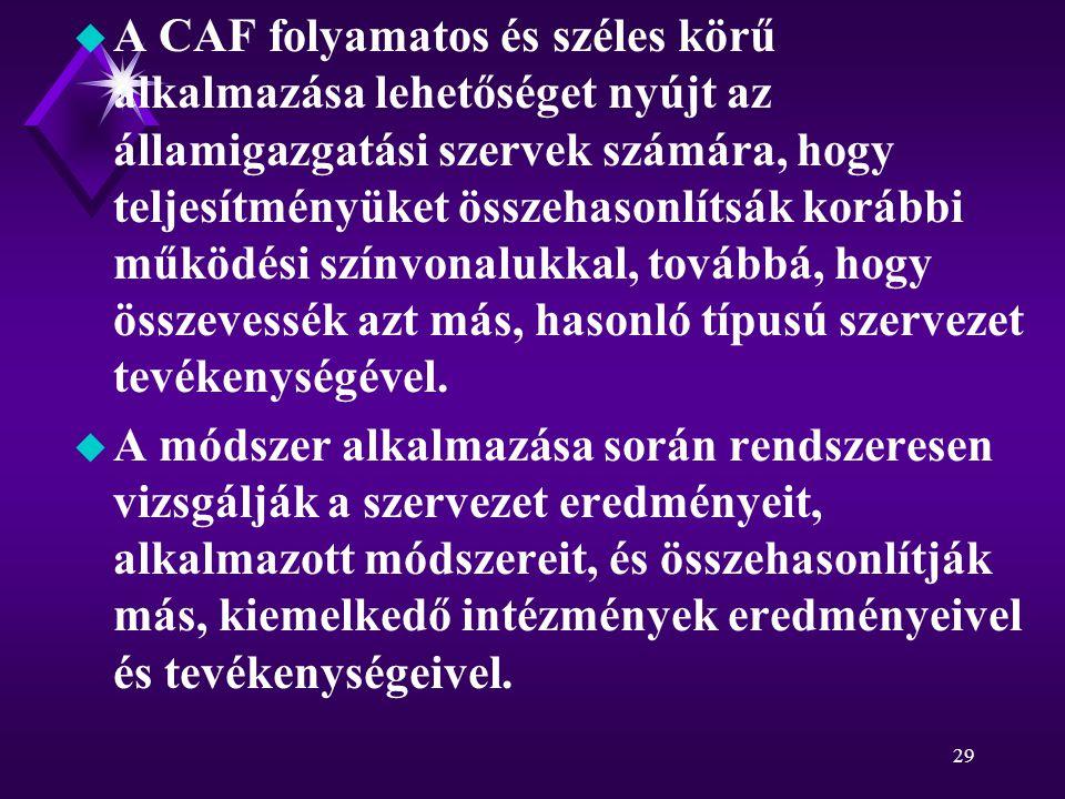 29 u A CAF folyamatos és széles körű alkalmazása lehetőséget nyújt az államigazgatási szervek számára, hogy teljesítményüket összehasonlítsák korábbi működési színvonalukkal, továbbá, hogy összevessék azt más, hasonló típusú szervezet tevékenységével.