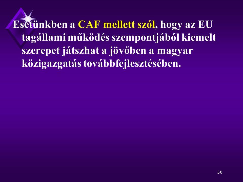 30 Esetünkben a CAF mellett szól, hogy az EU tagállami működés szempontjából kiemelt szerepet játszhat a jövőben a magyar közigazgatás továbbfejlesztésében.