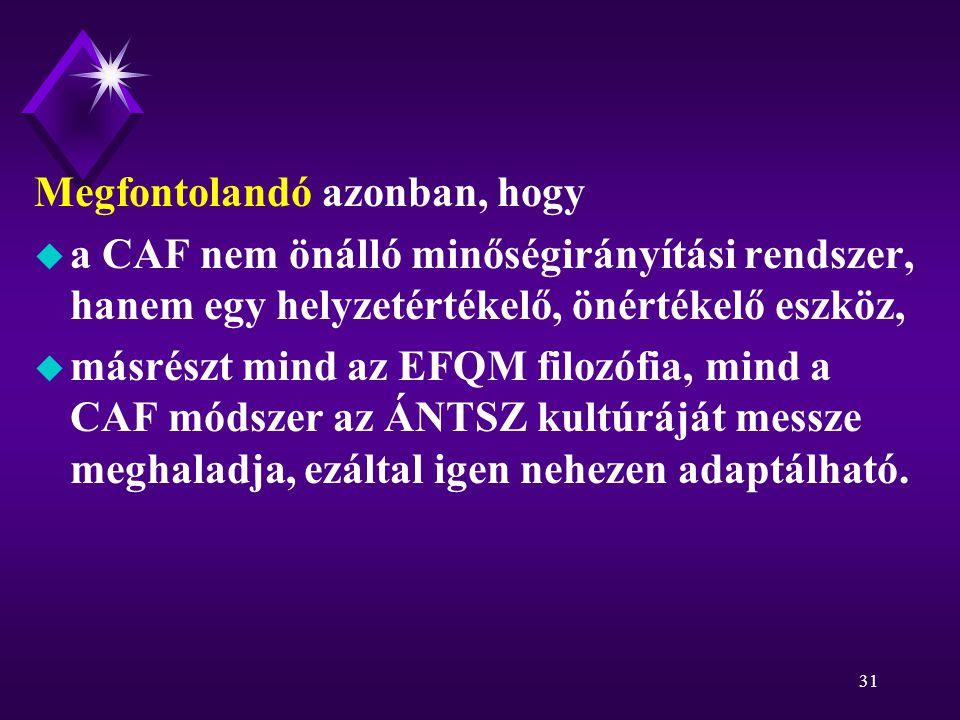 31 Megfontolandó azonban, hogy u a CAF nem önálló minőségirányítási rendszer, hanem egy helyzetértékelő, önértékelő eszköz, u másrészt mind az EFQM filozófia, mind a CAF módszer az ÁNTSZ kultúráját messze meghaladja, ezáltal igen nehezen adaptálható.