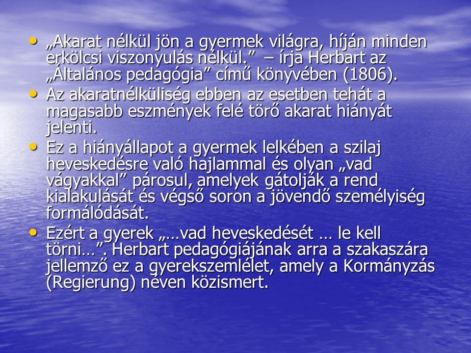 """• """"Akarat nélkül jön a gyermek világra, híján minden erkölcsi viszonyulás nélkül."""" – írja Herbart az """"Általános pedagógia"""" című könyvében (1806). • Az"""