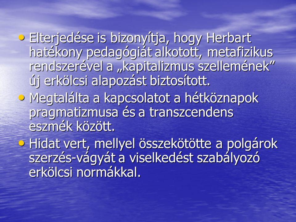 """• Elterjedése is bizonyítja, hogy Herbart hatékony pedagógiát alkotott, metafizikus rendszerével a """"kapitalizmus szellemének"""" új erkölcsi alapozást bi"""