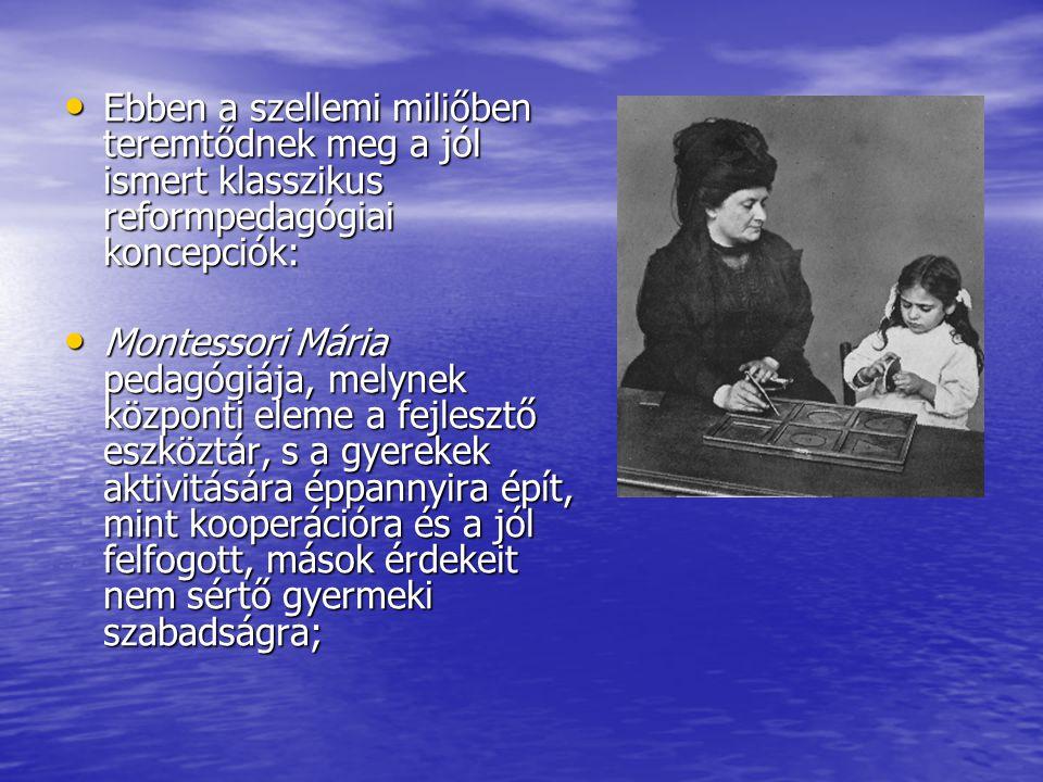 • Ebben a szellemi miliőben teremtődnek meg a jól ismert klasszikus reformpedagógiai koncepciók: • Montessori Mária pedagógiája, melynek központi elem