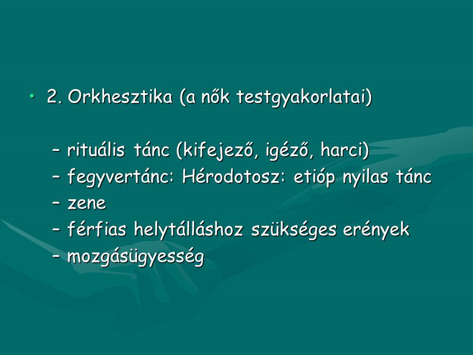 •2. Orkhesztika (a nők testgyakorlatai) –rituális tánc (kifejező, igéző, harci) –fegyvertánc: Hérodotosz: etióp nyilas tánc –zene –férfias helytállásh