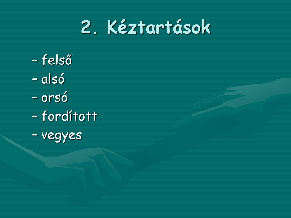 2. Kéztartások –felső –alsó –orsó –fordított –vegyes