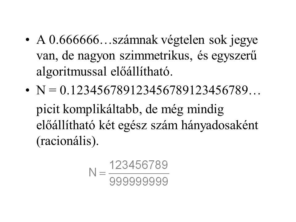 •A 0.666666…számnak végtelen sok jegye van, de nagyon szimmetrikus, és egyszerű algoritmussal előállítható. •N = 0.123456789123456789123456789… picit