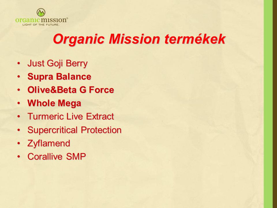 Organic Mission termékek •Just Goji Berry •Supra Balance •Olive&Beta G Force •Whole Mega •Turmeric Live Extract •Supercritical Protection •Zyflamend •Corallive SMP