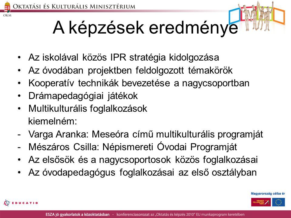 A képzések eredménye •Az iskolával közös IPR stratégia kidolgozása •Az óvodában projektben feldolgozott témakörök •Kooperatív technikák bevezetése a n