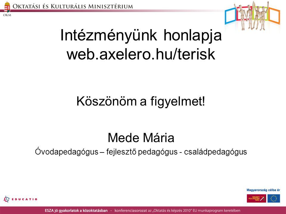 Intézményünk honlapja web.axelero.hu/terisk Köszönöm a figyelmet! Mede Mária Óvodapedagógus – fejlesztő pedagógus - családpedagógus