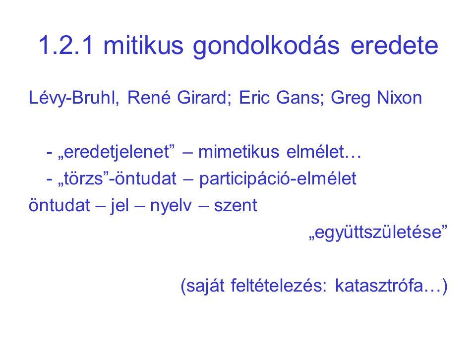 """1.2.1 mitikus gondolkodás eredete Lévy-Bruhl, René Girard; Eric Gans; Greg Nixon - """"eredetjelenet – mimetikus elmélet… - """"törzs -öntudat – participáció-elmélet öntudat – jel – nyelv – szent """"együttszületése (saját feltételezés: katasztrófa…)"""